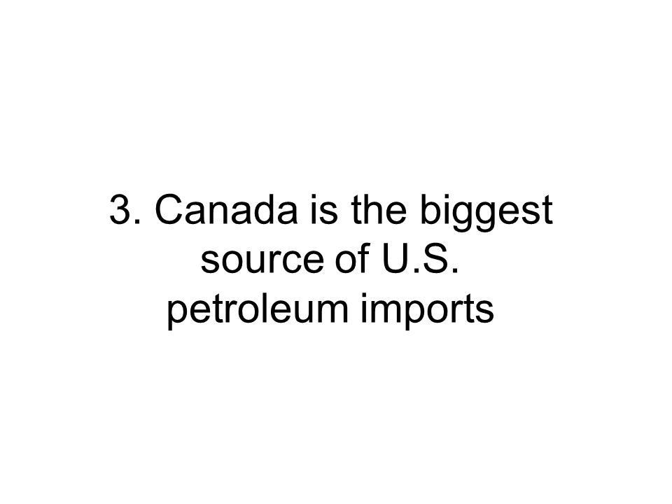 3. Canada is the biggest source of U.S. petroleum imports