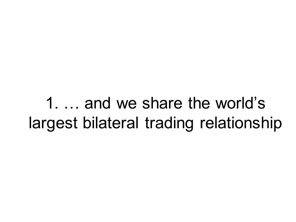 1. … and we share the worlds largest bilateral trading relationship