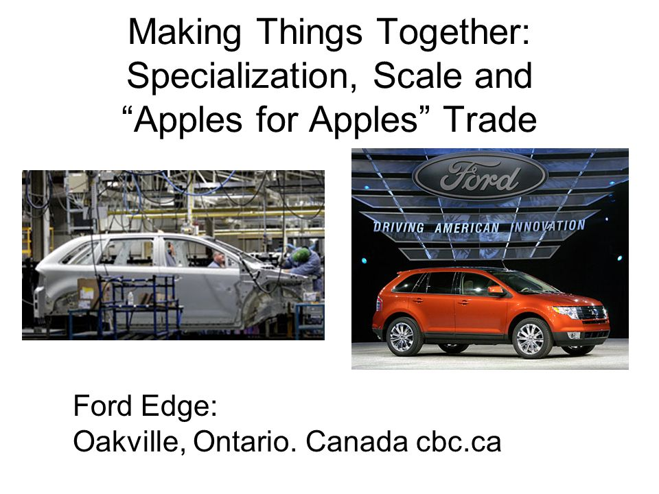 Making Things Together: Specialization, Scale and Apples for Apples Trade Ford Edge: Oakville, Ontario.