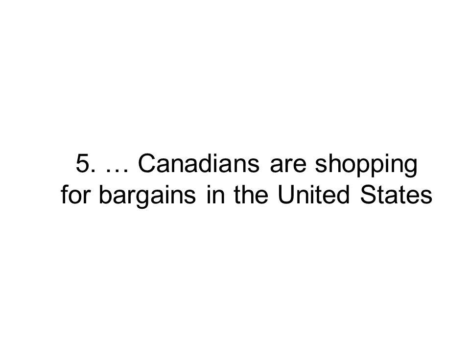 5. … Canadians are shopping for bargains in the United States