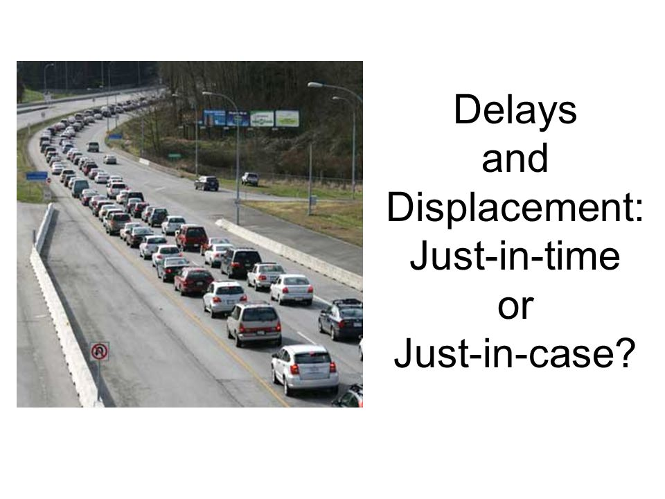 Delays and Displacement: Just-in-time or Just-in-case