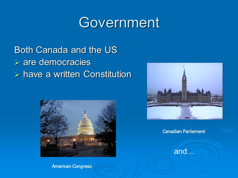 Government Both Canada and the US are democracies are democracies have a written Constitution have a written Constitution and… Canadian Parliament Ame