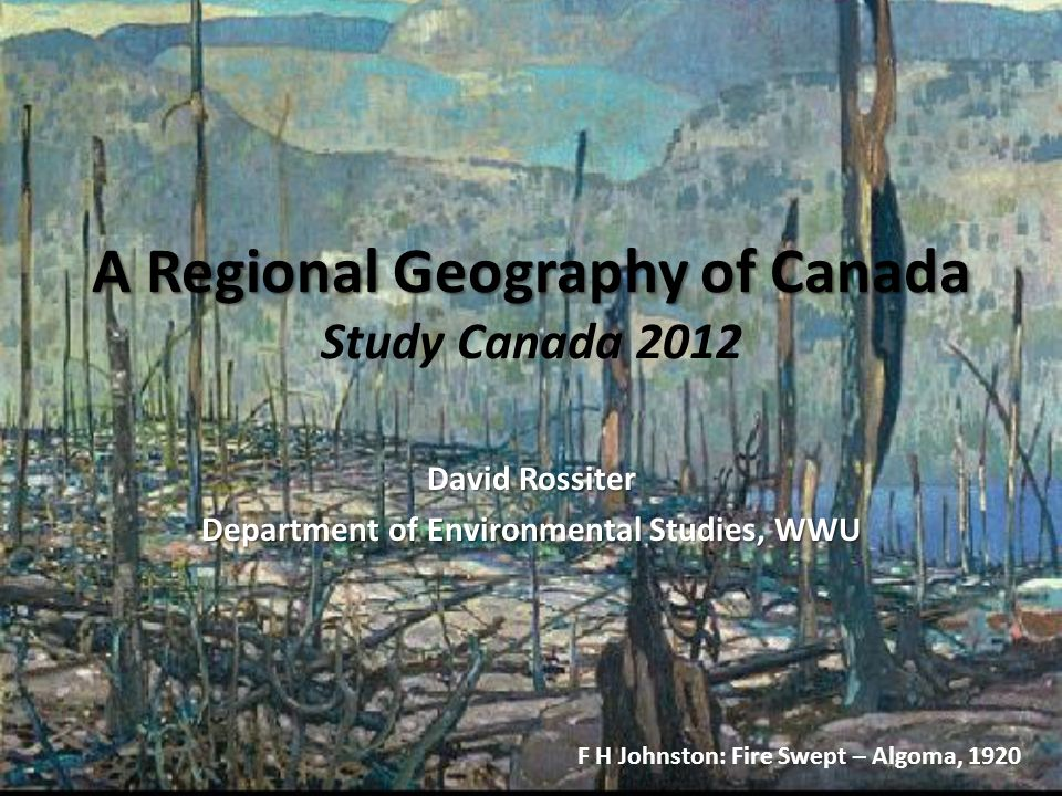 A Regional Geography of Canada A Regional Geography of Canada Study Canada 2012 David Rossiter Department of Environmental Studies, WWU F H Johnston:
