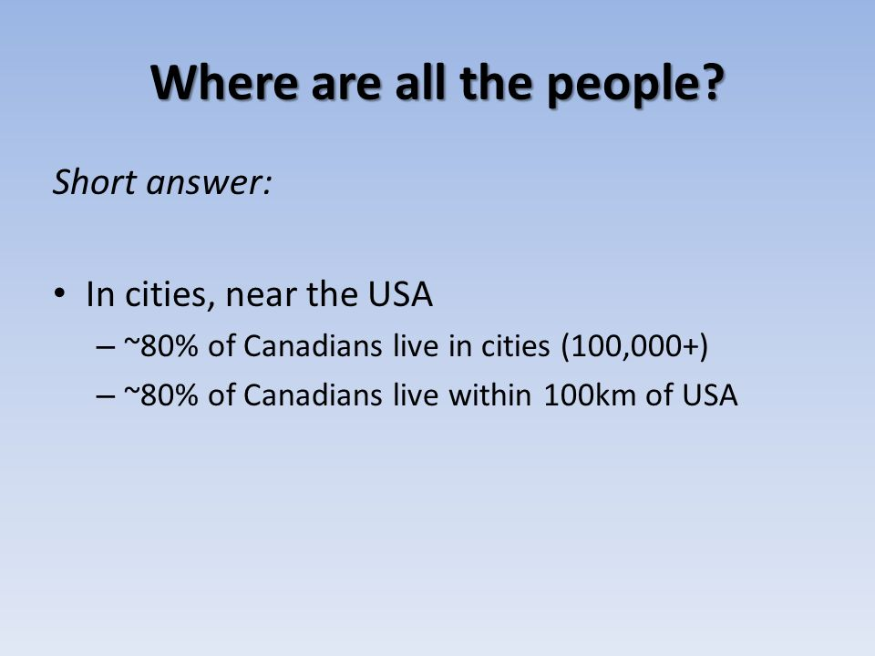 Where are all the people? Short answer: In cities, near the USA – ~80% of Canadians live in cities (100,000+) – ~80% of Canadians live within 100km of