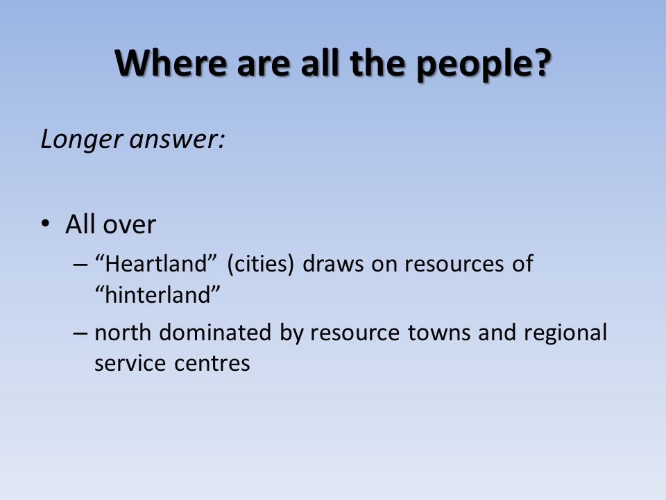 Where are all the people? Longer answer: All over – Heartland (cities) draws on resources of hinterland – north dominated by resource towns and region