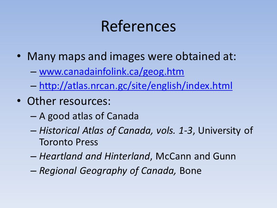 References Many maps and images were obtained at: – www.canadainfolink.ca/geog.htm www.canadainfolink.ca/geog.htm – http://atlas.nrcan.gc/site/english