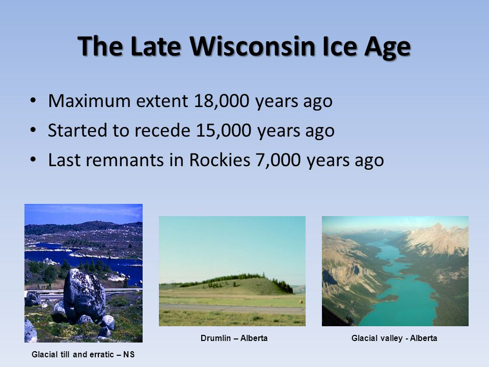 The Late Wisconsin Ice Age Maximum extent 18,000 years ago Started to recede 15,000 years ago Last remnants in Rockies 7,000 years ago Glacial till an