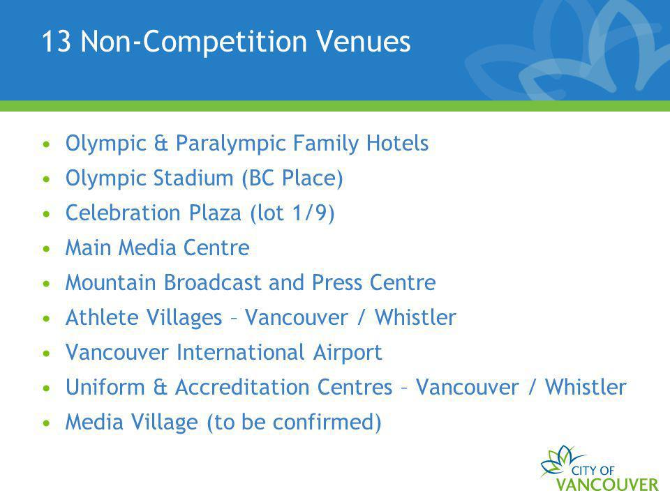 13 Non-Competition Venues Olympic & Paralympic Family Hotels Olympic Stadium (BC Place) Celebration Plaza (lot 1/9) Main Media Centre Mountain Broadcast and Press Centre Athlete Villages – Vancouver / Whistler Vancouver International Airport Uniform & Accreditation Centres – Vancouver / Whistler Media Village (to be confirmed)