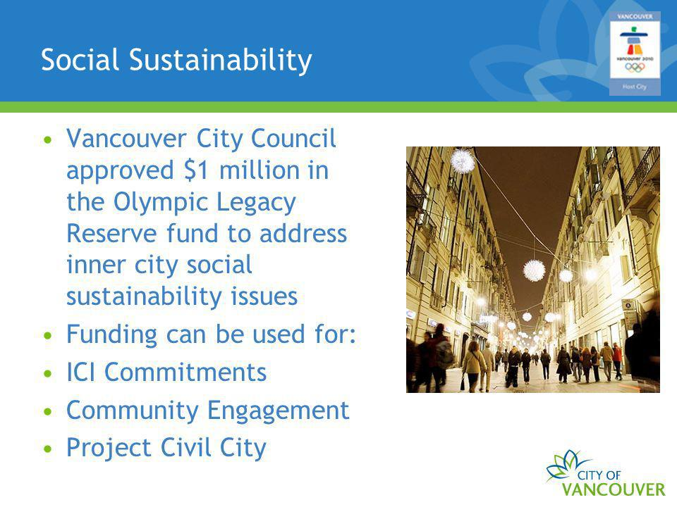 Social Sustainability Vancouver City Council approved $1 million in the Olympic Legacy Reserve fund to address inner city social sustainability issues Funding can be used for: ICI Commitments Community Engagement Project Civil City