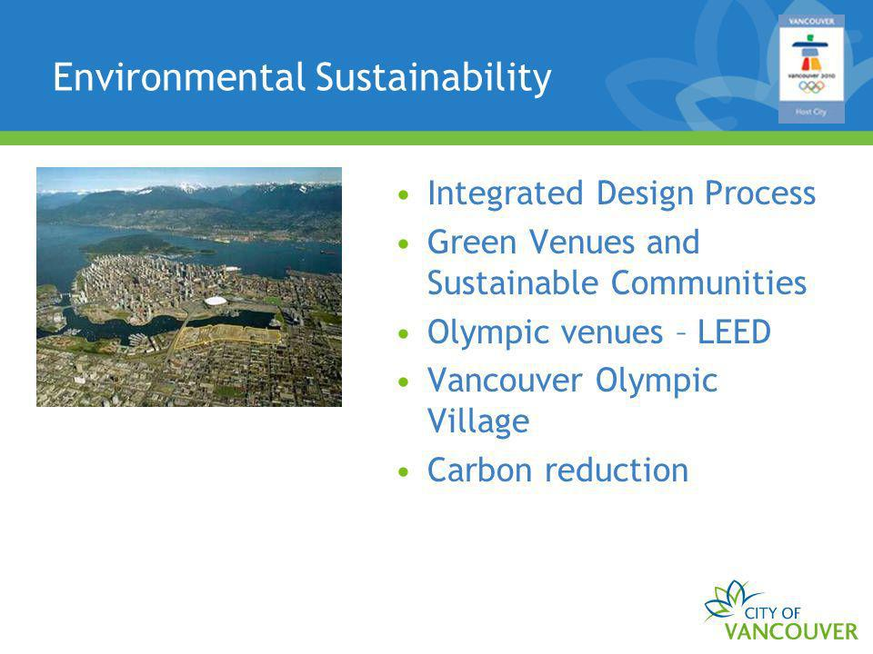 Environmental Sustainability Integrated Design Process Green Venues and Sustainable Communities Olympic venues – LEED Vancouver Olympic Village Carbon