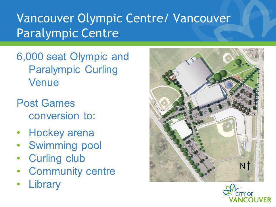 Vancouver Olympic Centre/ Vancouver Paralympic Centre N 6,000 seat Olympic and Paralympic Curling Venue Post Games conversion to: Hockey arena Swimming pool Curling club Community centre Library