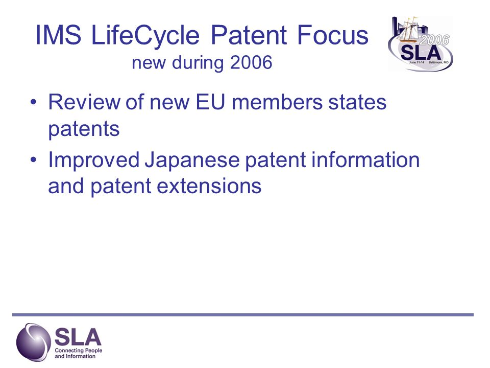 IMS LifeCycle Patent Focus new during 2006 Review of new EU members states patents Improved Japanese patent information and patent extensions