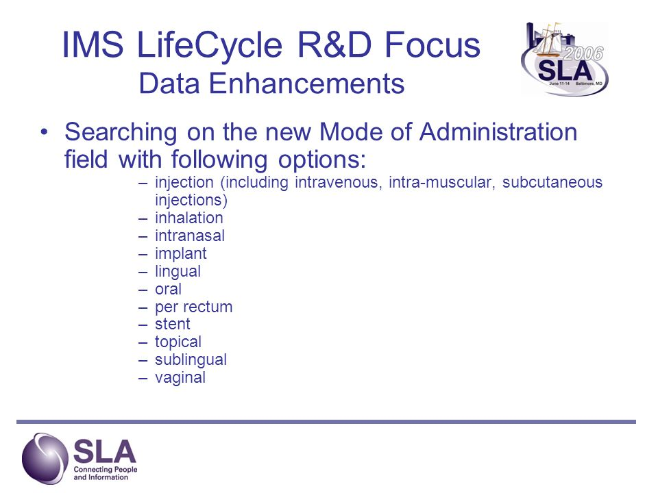 IMS LifeCycle R&D Focus Data Enhancements Searching on the new Mode of Administration field with following options: –injection (including intravenous, intra-muscular, subcutaneous injections) –inhalation –intranasal –implant –lingual –oral –per rectum –stent –topical –sublingual –vaginal