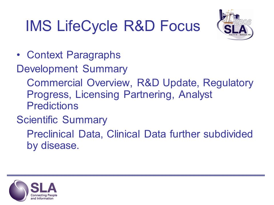 IMS LifeCycle R&D Focus Context Paragraphs Development Summary Commercial Overview, R&D Update, Regulatory Progress, Licensing Partnering, Analyst Predictions Scientific Summary Preclinical Data, Clinical Data further subdivided by disease.
