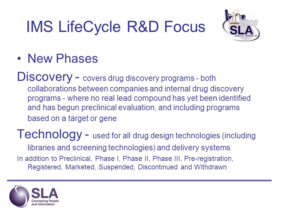 IMS LifeCycle R&D Focus New Phases Discovery - covers drug discovery programs - both collaborations between companies and internal drug discovery programs - where no real lead compound has yet been identified and has begun preclinical evaluation, and including programs based on a target or gene Technology - used for all drug design technologies (including libraries and screening technologies) and delivery systems In addition to Preclinical, Phase I, Phase II, Phase III, Pre-registration, Registered, Marketed, Suspended, Discontinued and Withdrawn