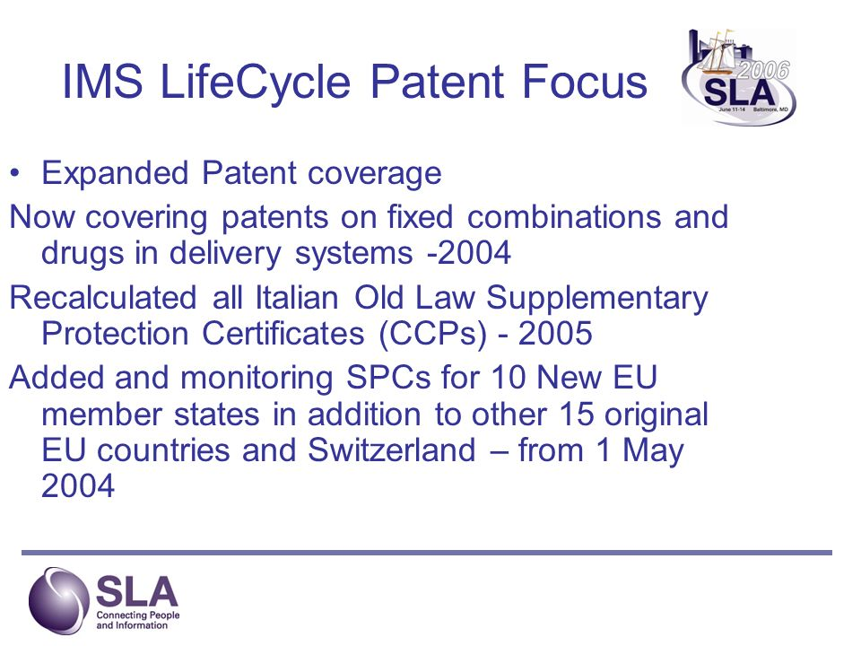 IMS LifeCycle Patent Focus Expanded Patent coverage Now covering patents on fixed combinations and drugs in delivery systems -2004 Recalculated all Italian Old Law Supplementary Protection Certificates (CCPs) - 2005 Added and monitoring SPCs for 10 New EU member states in addition to other 15 original EU countries and Switzerland – from 1 May 2004