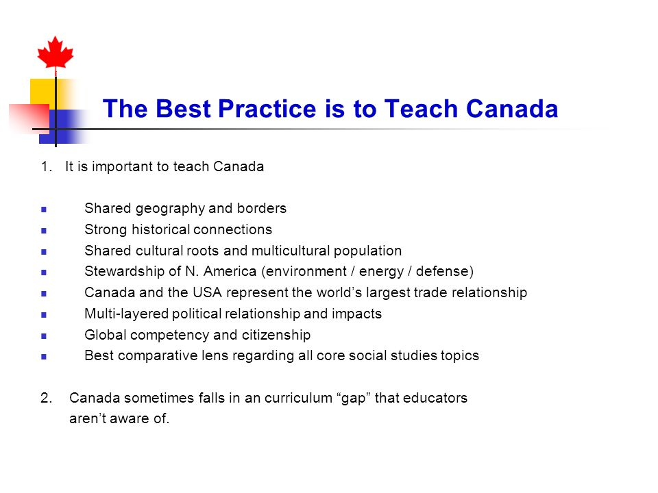 The Best Practice is to Teach Canada 1. It is important to teach Canada Shared geography and borders Strong historical connections Shared cultural roo