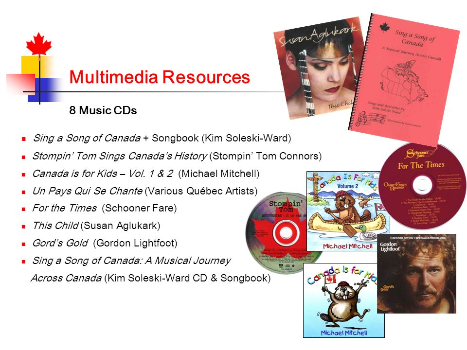 Multimedia Resources 8 Music CDs Sing a Song of Canada + Songbook (Kim Soleski-Ward) Stompin Tom Sings Canadas History (Stompin Tom Connors) Canada is