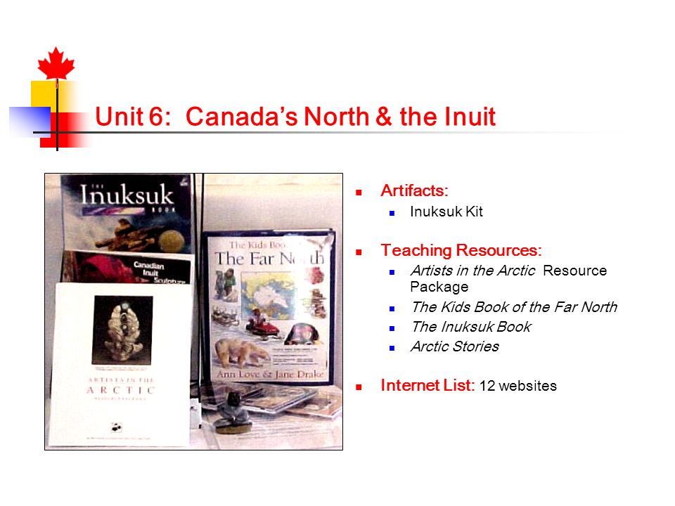 Unit 6: Canadas North & the Inuit Artifacts: Inuksuk Kit Teaching Resources: Artists in the Arctic Resource Package The Kids Book of the Far North The
