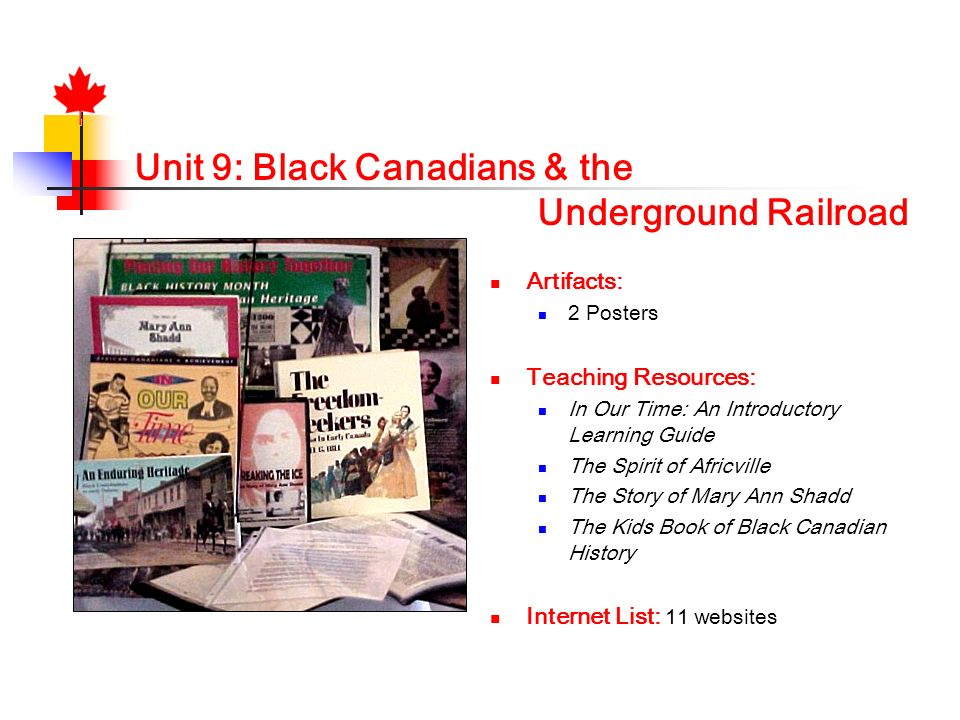 Unit 9: Black Canadians & the Underground Railroad Artifacts: 2 Posters Teaching Resources: In Our Time: An Introductory Learning Guide The Spirit of