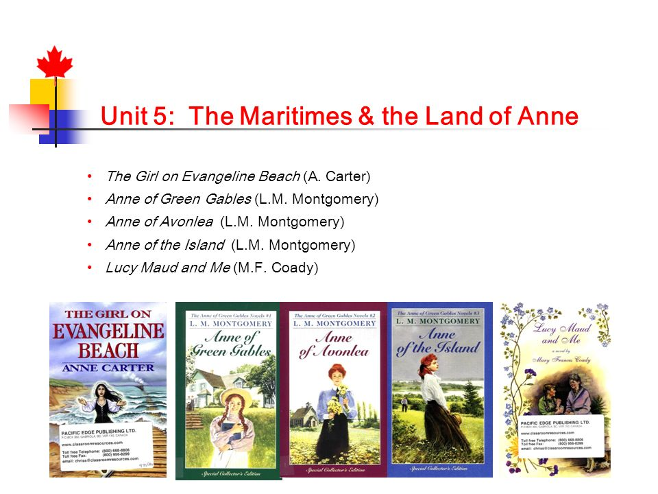 Unit 5: The Maritimes & the Land of Anne The Girl on Evangeline Beach (A. Carter) Anne of Green Gables (L.M. Montgomery) Anne of Avonlea (L.M. Montgom