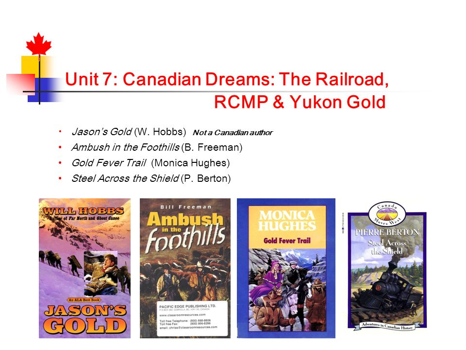 Unit 7: Canadian Dreams: The Railroad, RCMP & Yukon Gold Jasons Gold (W. Hobbs) Not a Canadian author Ambush in the Foothills (B. Freeman) Gold Fever