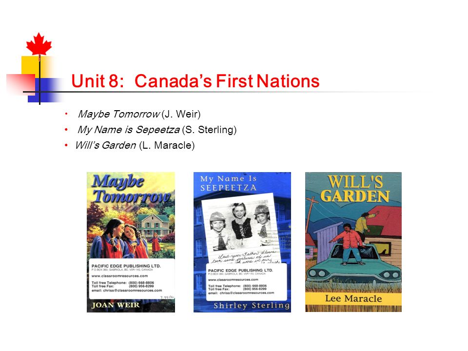 Unit 8: Canadas First Nations Maybe Tomorrow (J. Weir) My Name is Sepeetza (S. Sterling) Wills Garden (L. Maracle)