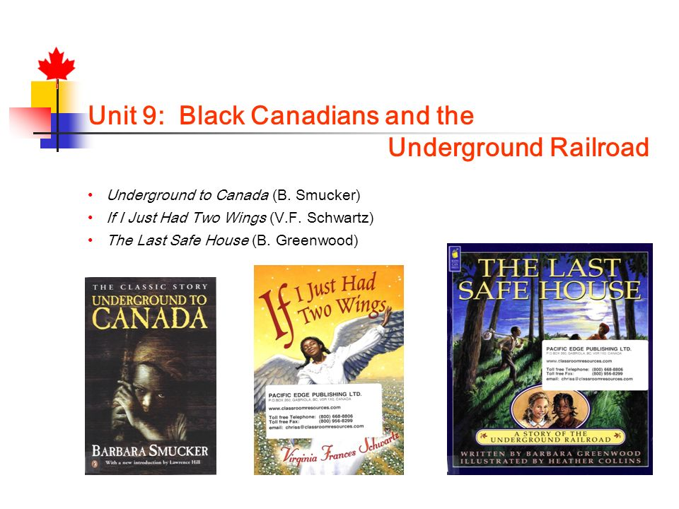 Unit 9: Black Canadians and the Underground Railroad Underground to Canada (B. Smucker) If I Just Had Two Wings (V.F. Schwartz) The Last Safe House (B