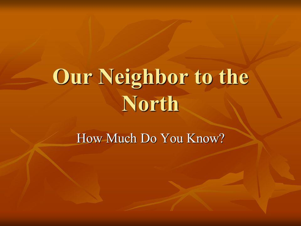 Our Neighbor to the North How Much Do You Know