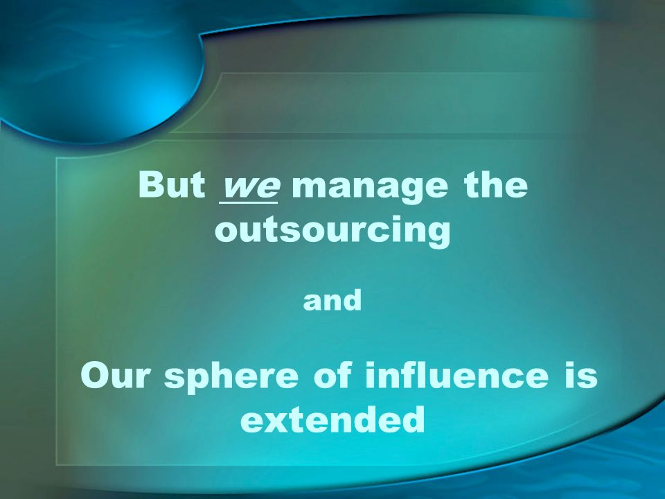 But we manage the outsourcing and Our sphere of influence is extended