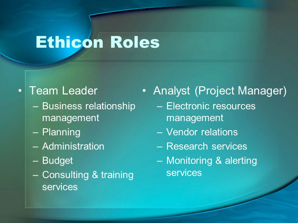 Ethicon Roles Team Leader –Business relationship management –Planning –Administration –Budget –Consulting & training services Analyst (Project Manager) –Electronic resources management –Vendor relations –Research services –Monitoring & alerting services