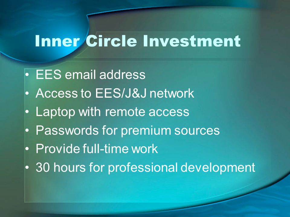 Inner Circle Investment EES email address Access to EES/J&J network Laptop with remote access Passwords for premium sources Provide full-time work 30 hours for professional development