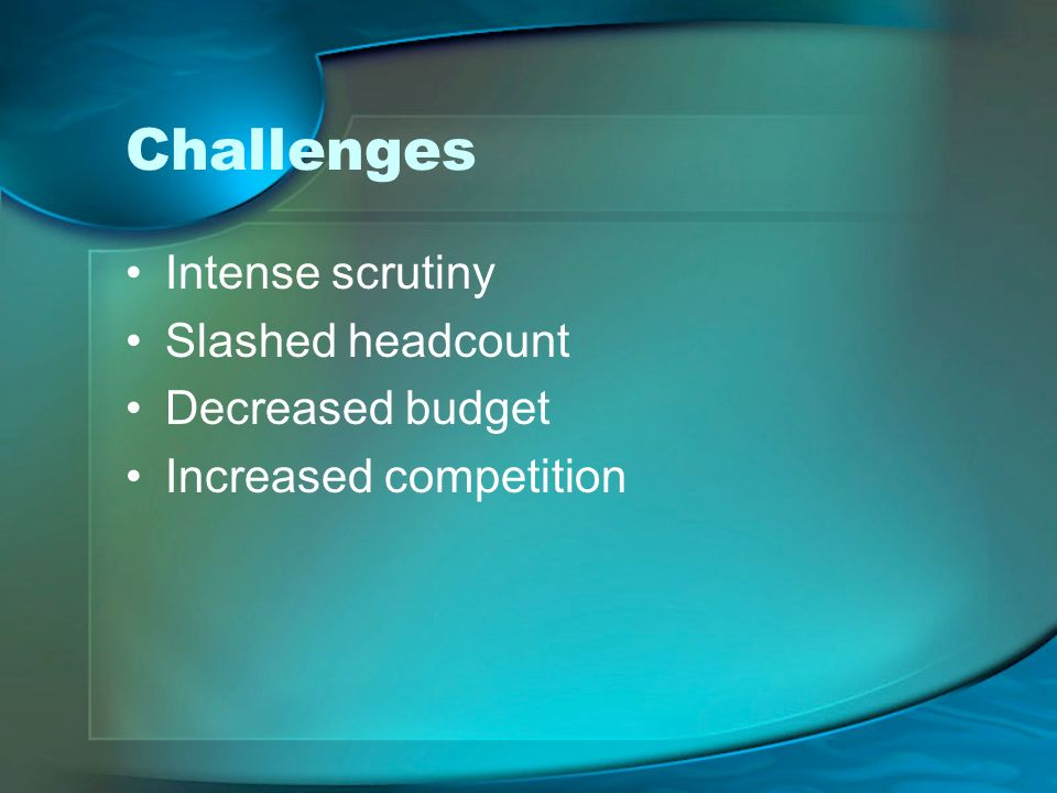 Challenges Intense scrutiny Slashed headcount Decreased budget Increased competition