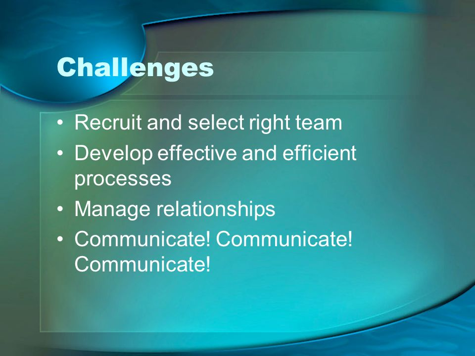 Challenges Recruit and select right team Develop effective and efficient processes Manage relationships Communicate.