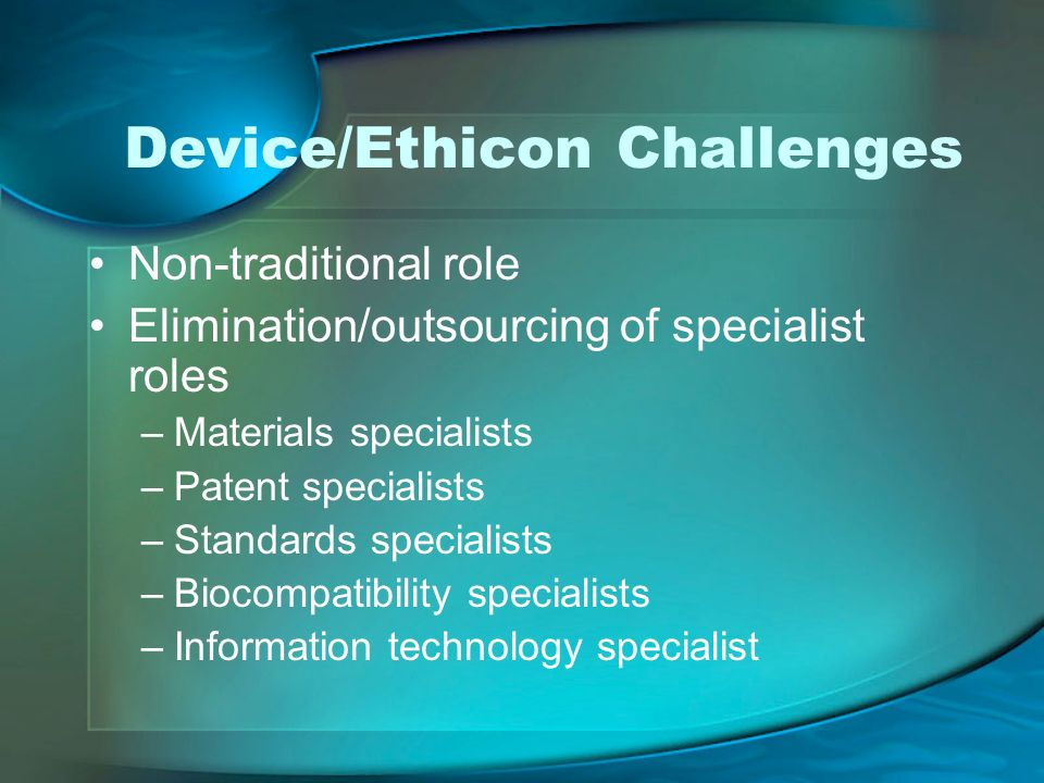 Device/Ethicon Challenges Non-traditional role Elimination/outsourcing of specialist roles –Materials specialists –Patent specialists –Standards specialists –Biocompatibility specialists –Information technology specialist