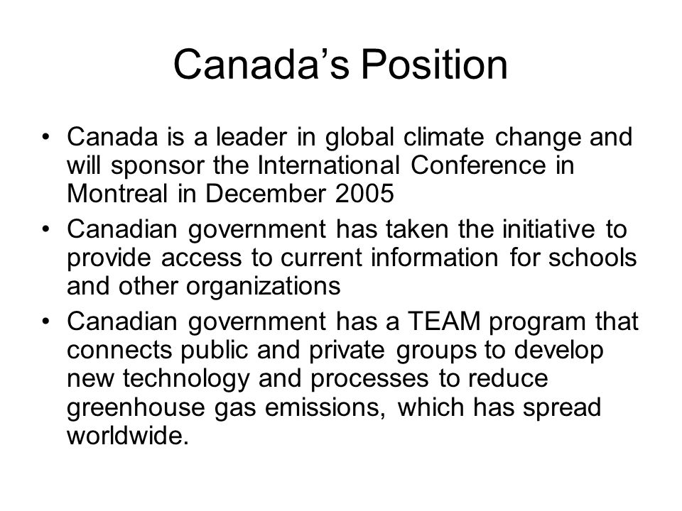 Canadas Position Canada is a leader in global climate change and will sponsor the International Conference in Montreal in December 2005 Canadian government has taken the initiative to provide access to current information for schools and other organizations Canadian government has a TEAM program that connects public and private groups to develop new technology and processes to reduce greenhouse gas emissions, which has spread worldwide.
