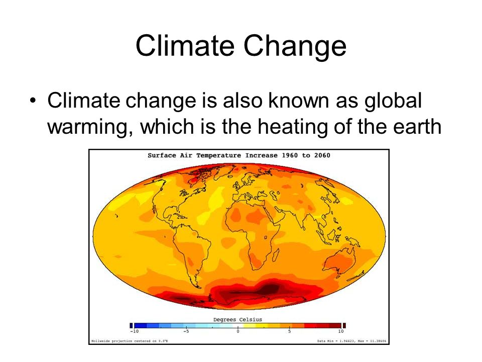 Climate Change Climate change is also known as global warming, which is the heating of the earth