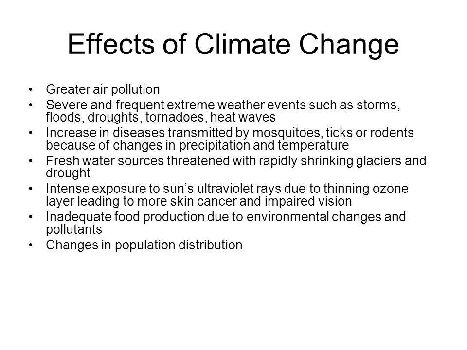Effects of Climate Change Greater air pollution Severe and frequent extreme weather events such as storms, floods, droughts, tornadoes, heat waves Increase in diseases transmitted by mosquitoes, ticks or rodents because of changes in precipitation and temperature Fresh water sources threatened with rapidly shrinking glaciers and drought Intense exposure to suns ultraviolet rays due to thinning ozone layer leading to more skin cancer and impaired vision Inadequate food production due to environmental changes and pollutants Changes in population distribution
