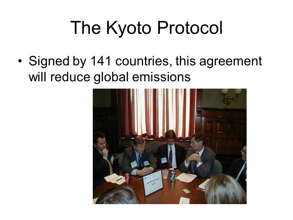 The Kyoto Protocol Signed by 141 countries, this agreement will reduce global emissions