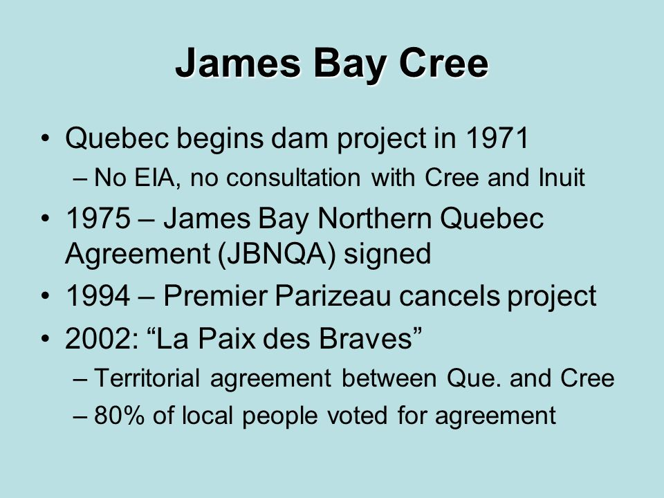 James Bay Cree Quebec begins dam project in 1971 –No EIA, no consultation with Cree and Inuit 1975 – James Bay Northern Quebec Agreement (JBNQA) signed 1994 – Premier Parizeau cancels project 2002: La Paix des Braves –Territorial agreement between Que.