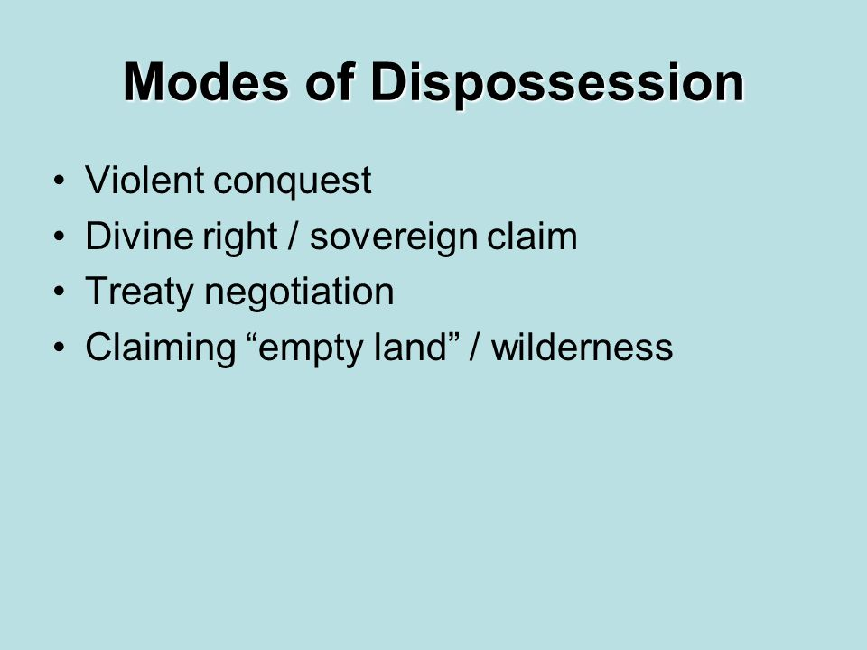 Modes of Dispossession Violent conquest Divine right / sovereign claim Treaty negotiation Claiming empty land / wilderness