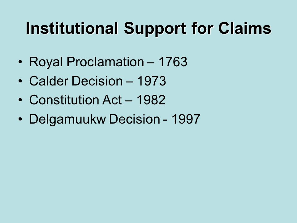 Institutional Support for Claims Royal Proclamation – 1763 Calder Decision – 1973 Constitution Act – 1982 Delgamuukw Decision - 1997