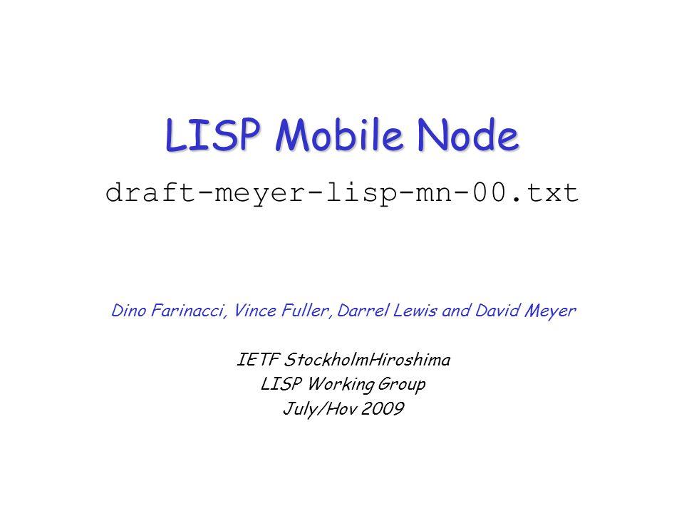 LISP Mobile Node LISP Mobile Node draft-meyer-lisp-mn-00.txt Dino Farinacci, Vince Fuller, Darrel Lewis and David Meyer IETF StockholmHiroshima LISP W