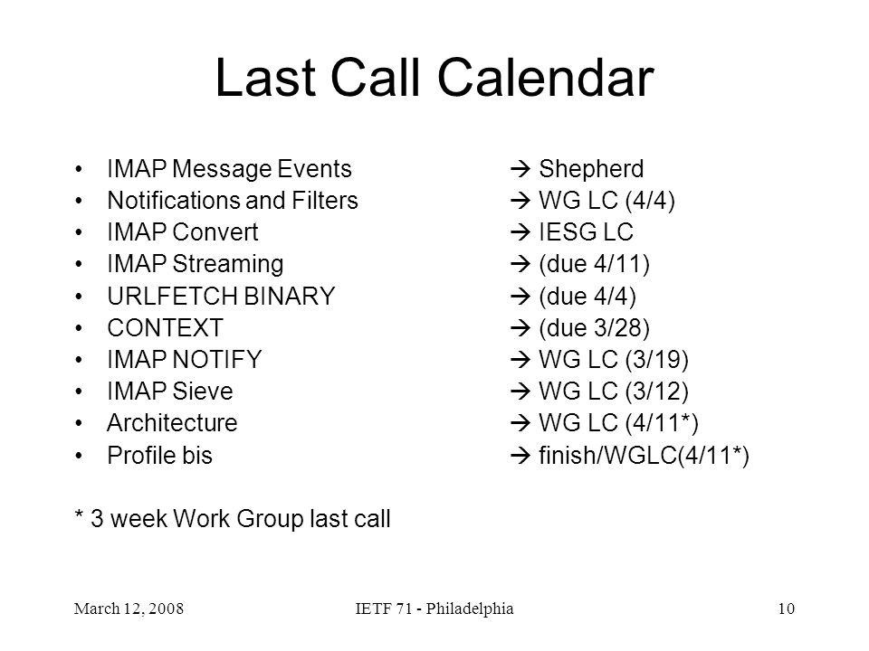 March 12, 2008IETF 71 - Philadelphia10 Last Call Calendar IMAP Message Events Shepherd Notifications and Filters WG LC (4/4) IMAP Convert IESG LC IMAP Streaming (due 4/11) URLFETCH BINARY (due 4/4) CONTEXT (due 3/28) IMAP NOTIFY WG LC (3/19) IMAP Sieve WG LC (3/12) Architecture WG LC (4/11*) Profile bis finish/WGLC(4/11*) * 3 week Work Group last call