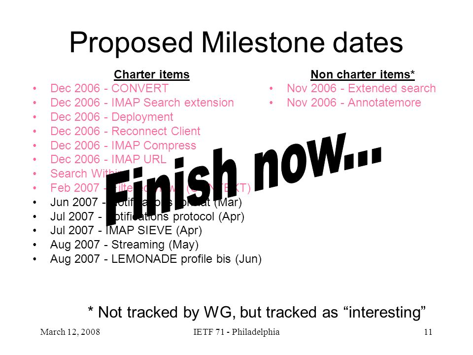 March 12, 2008IETF 71 - Philadelphia11 Proposed Milestone dates Charter items Dec 2006 - CONVERT Dec 2006 - IMAP Search extension Dec 2006 - Deployment Dec 2006 - Reconnect Client Dec 2006 - IMAP Compress Dec 2006 - IMAP URL Search Within Feb 2007 - Filtered views (CONTEXT) Jun 2007 - Notifications format (Mar) Jul 2007 - Notifications protocol (Apr) Jul 2007 - IMAP SIEVE (Apr) Aug 2007 - Streaming (May) Aug 2007 - LEMONADE profile bis (Jun) Non charter items* Nov 2006 - Extended search Nov 2006 - Annotatemore * Not tracked by WG, but tracked as interesting