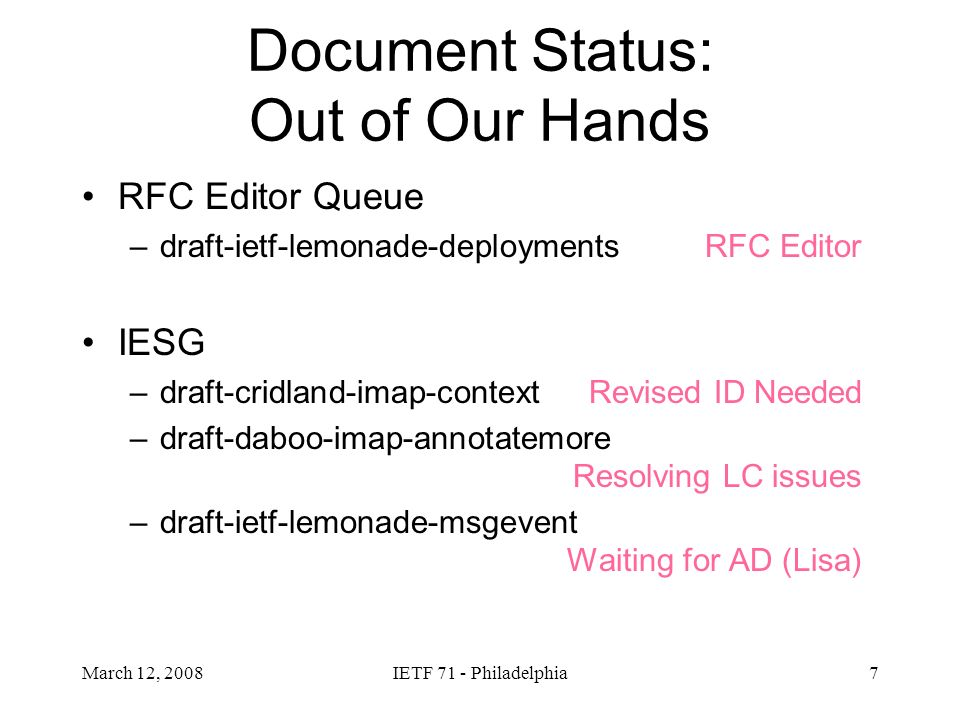 March 12, 2008IETF 71 - Philadelphia8 Document Status: In Our Hands WG last call open –draft-ietf-lemonade-notifications –draft-ietf-lemonade-imap-sieve WG last call complete –draft-ietf-lemonade-convert Text/plain is baseline Specific mobile conversions based on OMA STI is future work Goes away –draft-ietf-lemonade-streaming informational –draft-ietf-lemonade-imap-notify - almost done –draft-cridland-urlfetch-binary