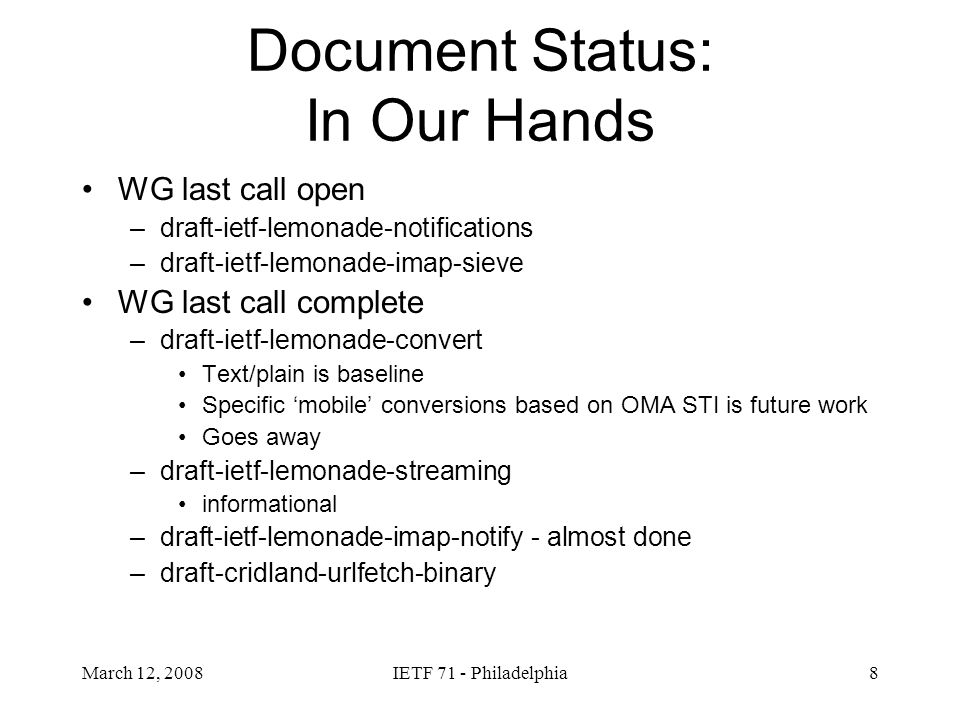 March 12, 2008IETF 71 - Philadelphia9 Architecture draft-ietf-lemonade-architecture Extracted ASCII diagrams and explanations from profile-bis and notifications This material is stable Recommend WG LC to Informational