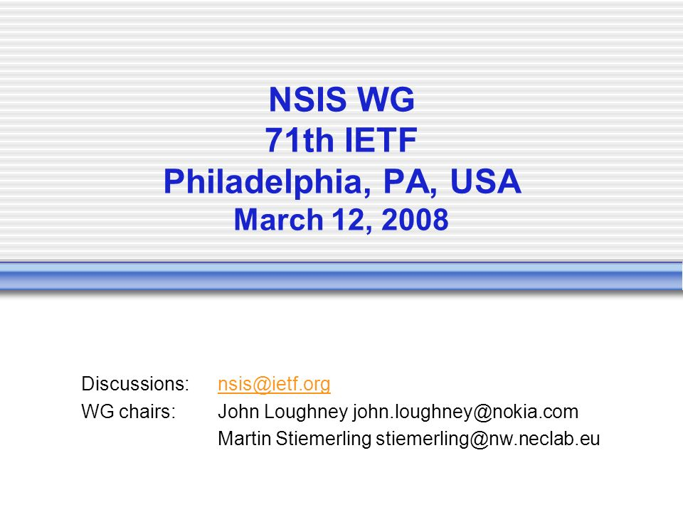 NSIS WG 71th IETF Philadelphia, PA, USA March 12, 2008 Discussions:nsis@ietf.orgnsis@ietf.org WG chairs:John Loughney john.loughney@nokia.com Martin Stiemerling stiemerling@nw.neclab.eu