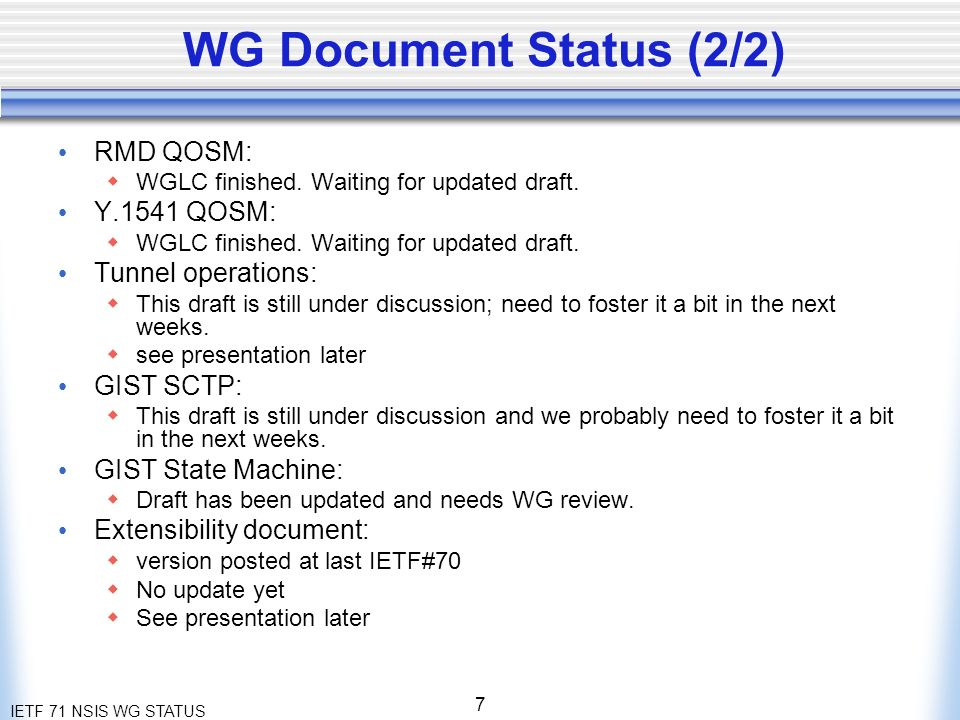 IETF 71 NSIS WG STATUS 7 WG Document Status (2/2) RMD QOSM: WGLC finished.