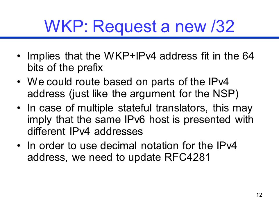 12 WKP: Request a new /32 Implies that the WKP+IPv4 address fit in the 64 bits of the prefix We could route based on parts of the IPv4 address (just like the argument for the NSP) In case of multiple stateful translators, this may imply that the same IPv6 host is presented with different IPv4 addresses In order to use decimal notation for the IPv4 address, we need to update RFC4281